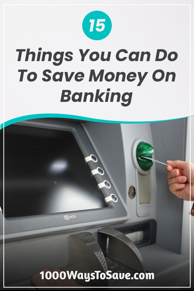 Forget the fancy advertisements for new checking accounts, mortgage refinancing, and low-interest credit cards. Here are 15 ways to save money on your banking fees and manage your finances better! #MoneySavingTips #1000WaysToSave
